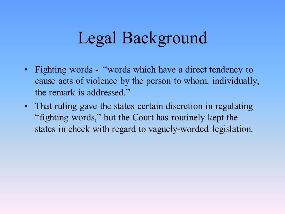 Legal Background Fighting words - words which have a direct tendency to cause acts of violence by the person to whom, individually, the remark is addressed. That ruling gave the states certain discretion in regulating fighting words, but the Court has routinely kept the states in check with regard to vaguely-worded legislation.