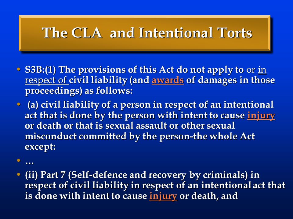 The CLA and Intentional Torts S3B:(1) The provisions of this Act do not apply to or in respect of civil liability (and awards of damages in those proceedings) as follows: S3B:(1) The provisions of this Act do not apply to or in respect of civil liability (and awards of damages in those proceedings) as follows:awards (a) civil liability of a person in respect of an intentional act that is done by the person with intent to cause injury or death or that is sexual assault or other sexual misconduct committed by the person-the whole Act except: (a) civil liability of a person in respect of an intentional act that is done by the person with intent to cause injury or death or that is sexual assault or other sexual misconduct committed by the person-the whole Act except:injury … (ii) Part 7 (Self-defence and recovery by criminals) in respect of civil liability in respect of an intentional act that is done with intent to cause injury or death, and (ii) Part 7 (Self-defence and recovery by criminals) in respect of civil liability in respect of an intentional act that is done with intent to cause injury or death, andinjury