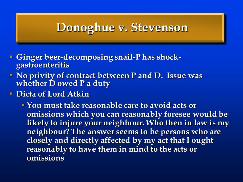 Donoghue v. Stevenson Ginger beer-decomposing snail-P has shock- gastroenteritis Ginger beer-decomposing snail-P has shock- gastroenteritis No privity