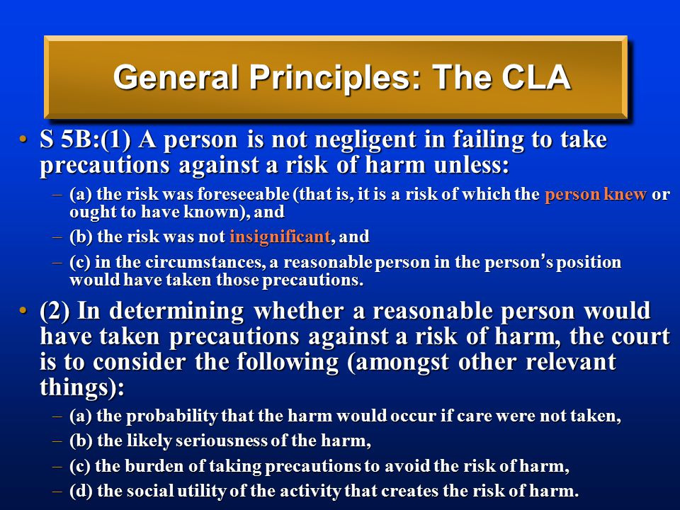General Principles: The CLA S 5B:(1) A person is not negligent in failing to take precautions against a risk of harm unless:S 5B:(1) A person is not negligent in failing to take precautions against a risk of harm unless: –(a) the risk was foreseeable (that is, it is a risk of which the person knew or ought to have known), and –(b) the risk was not insignificant, and –(c) in the circumstances, a reasonable person in the person ' s position would have taken those precautions.