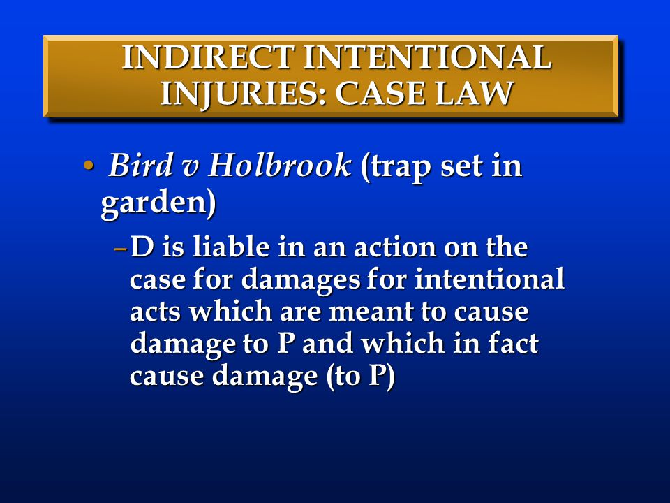 INDIRECT INTENTIONAL INJURIES: CASE LAW Bird v Holbrook (trap set in garden) Bird v Holbrook (trap set in garden) – D is liable in an action on the case for damages for intentional acts which are meant to cause damage to P and which in fact cause damage (to P)