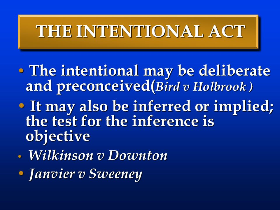 THE INTENTIONAL ACT The intentional may be deliberate and preconceived( Bird v Holbrook ) The intentional may be deliberate and preconceived( Bird v Holbrook ) It may also be inferred or implied; the test for the inference is objective It may also be inferred or implied; the test for the inference is objective Wilkinson v Downton Wilkinson v Downton Janvier v Sweeney Janvier v Sweeney
