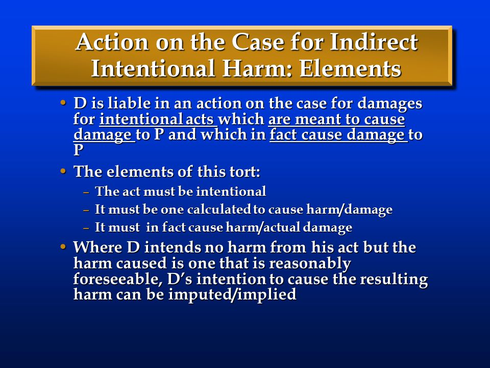 Action on the Case for Indirect Intentional Harm: Elements D is liable in an action on the case for damages for intentional acts which are meant to cause damage to P and which in fact cause damage to P D is liable in an action on the case for damages for intentional acts which are meant to cause damage to P and which in fact cause damage to P The elements of this tort: The elements of this tort: – The act must be intentional – It must be one calculated to cause harm/damage – It must in fact cause harm/actual damage Where D intends no harm from his act but the harm caused is one that is reasonably foreseeable, D's intention to cause the resulting harm can be imputed/implied Where D intends no harm from his act but the harm caused is one that is reasonably foreseeable, D's intention to cause the resulting harm can be imputed/implied