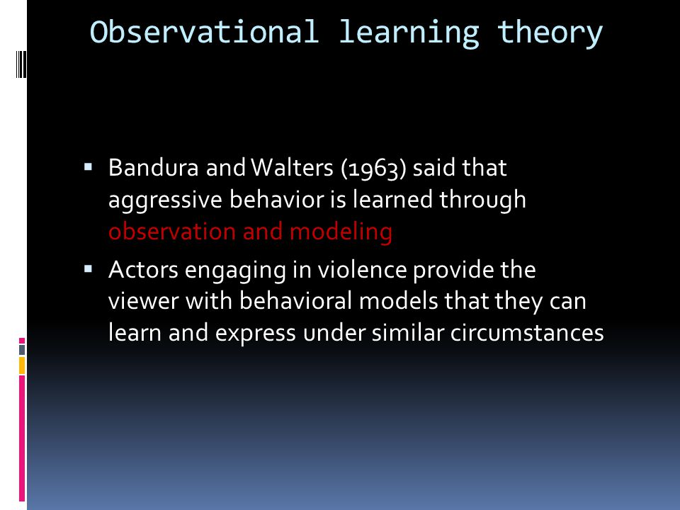 Observational learning theory  Bandura and Walters (1963) said that aggressive behavior is learned through observation and modeling  Actors engaging in violence provide the viewer with behavioral models that they can learn and express under similar circumstances