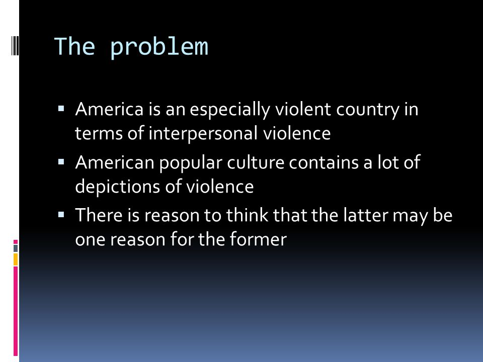 The problem  America is an especially violent country in terms of interpersonal violence  American popular culture contains a lot of depictions of violence  There is reason to think that the latter may be one reason for the former