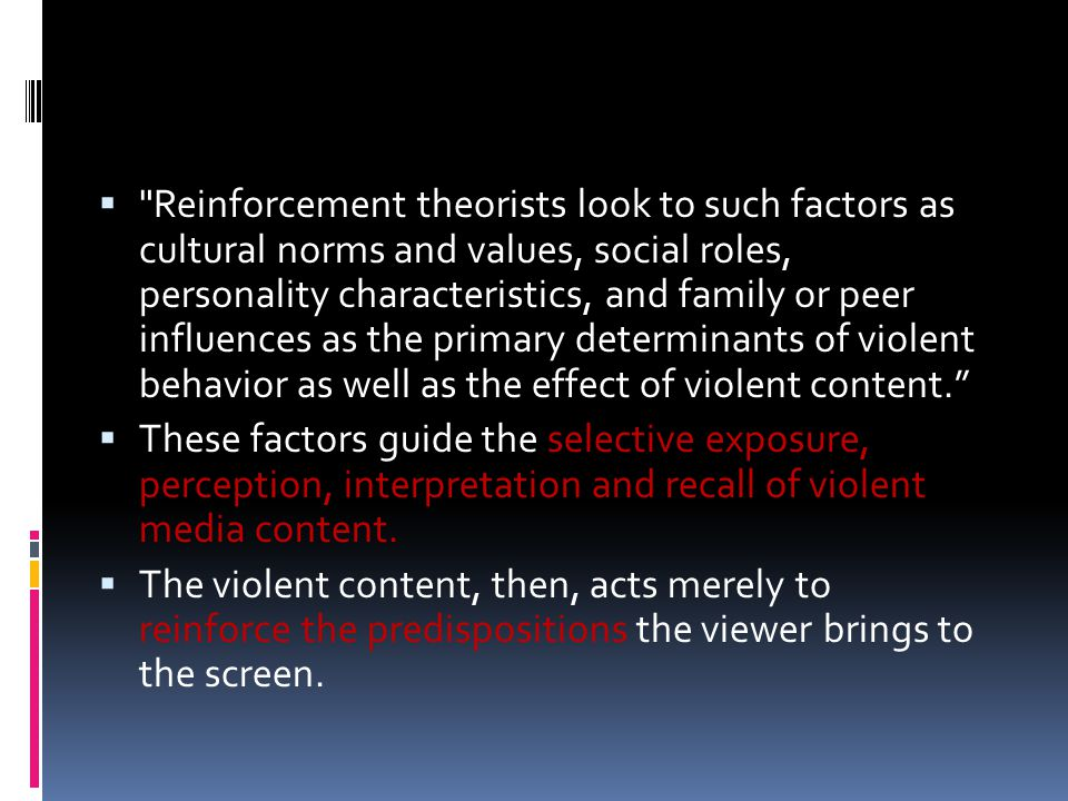  Reinforcement theorists look to such factors as cultural norms and values, social roles, personality characteristics, and family or peer influences as the primary determinants of violent behavior as well as the effect of violent content.  These factors guide the selective exposure, perception, interpretation and recall of violent media content.