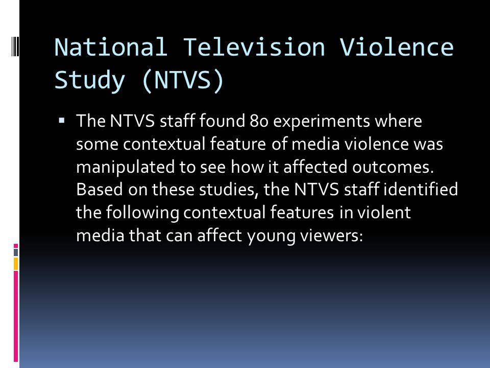 National Television Violence Study (NTVS)  The NTVS staff found 80 experiments where some contextual feature of media violence was manipulated to see how it affected outcomes.