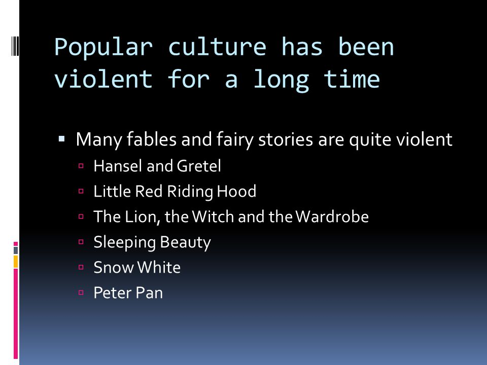 Popular culture has been violent for a long time  Many fables and fairy stories are quite violent  Hansel and Gretel  Little Red Riding Hood  The Lion, the Witch and the Wardrobe  Sleeping Beauty  Snow White  Peter Pan