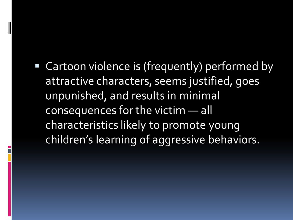  Cartoon violence is (frequently) performed by attractive characters, seems justified, goes unpunished, and results in minimal consequences for the victim — all characteristics likely to promote young children's learning of aggressive behaviors.