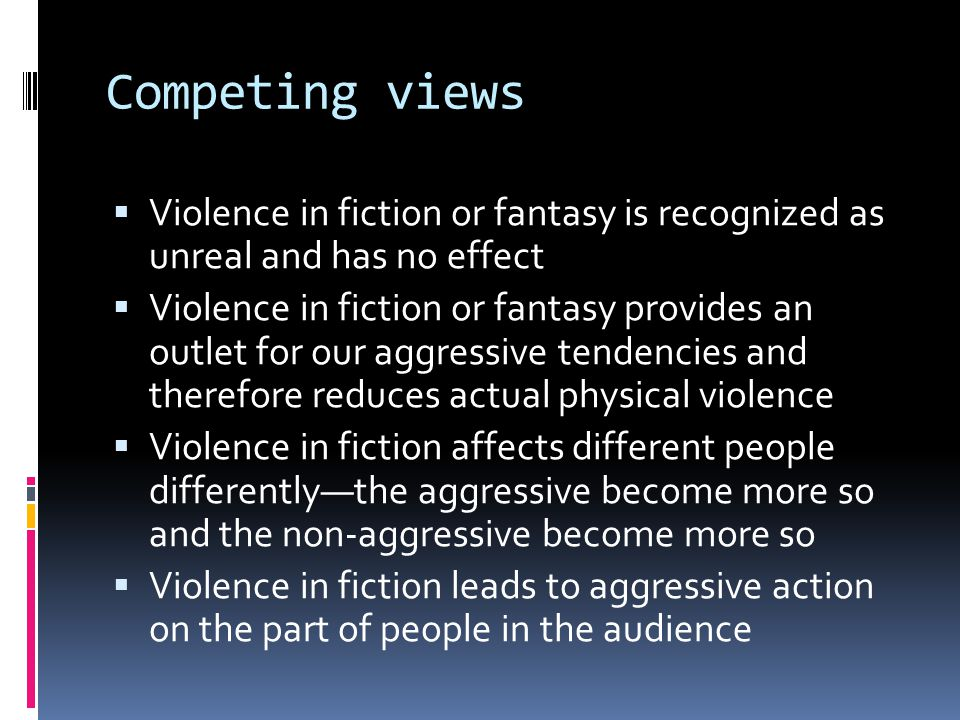 Competing views  Violence in fiction or fantasy is recognized as unreal and has no effect  Violence in fiction or fantasy provides an outlet for our aggressive tendencies and therefore reduces actual physical violence  Violence in fiction affects different people differently—the aggressive become more so and the non-aggressive become more so  Violence in fiction leads to aggressive action on the part of people in the audience