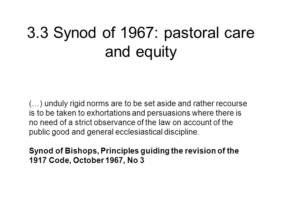 3.3 Synod of 1967: pastoral care and equity (…) unduly rigid norms are to be set aside and rather recourse is to be taken to exhortations and persuasions where there is no need of a strict observance of the law on account of the public good and general ecclesiastical discipline.