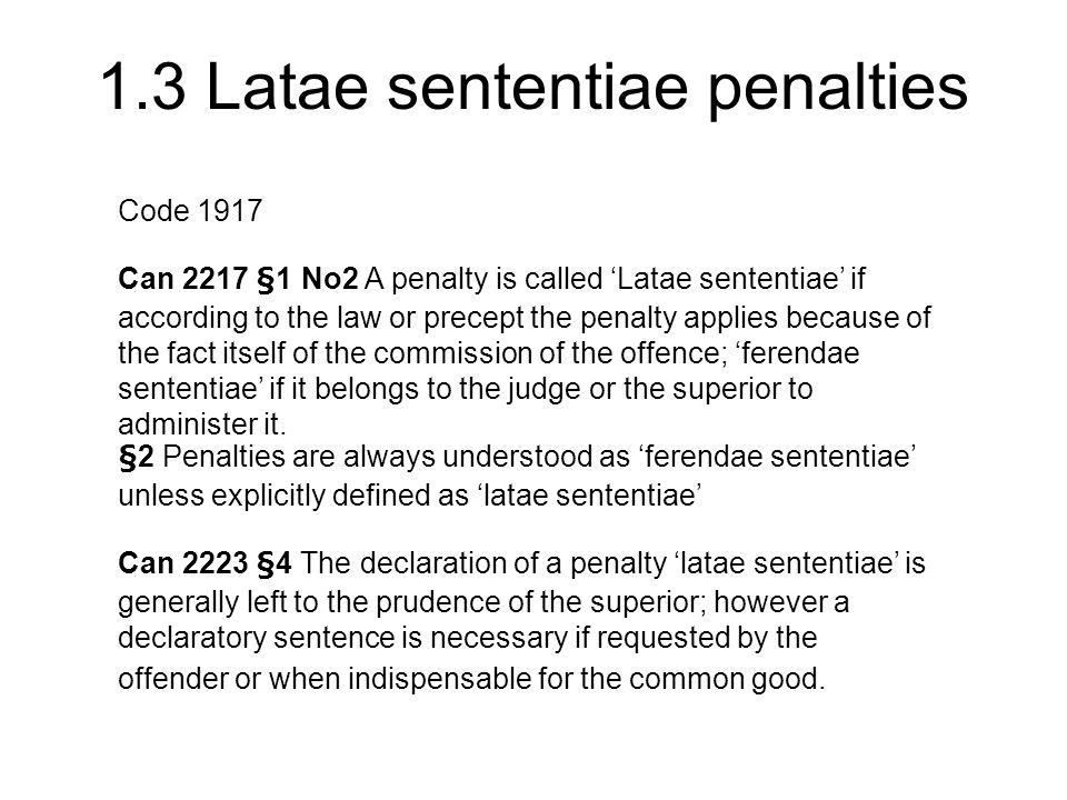 1.3 Latae sententiae penalties Code 1917 Can 2217 §1 No2 A penalty is called 'Latae sententiae' if according to the law or precept the penalty applies because of the fact itself of the commission of the offence; 'ferendae sententiae' if it belongs to the judge or the superior to administer it.