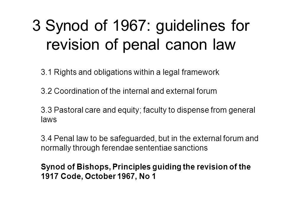 3 Synod of 1967: guidelines for revision of penal canon law 3.1 Rights and obligations within a legal framework 3.2 Coordination of the internal and external forum 3.3 Pastoral care and equity; faculty to dispense from general laws 3.4 Penal law to be safeguarded, but in the external forum and normally through ferendae sententiae sanctions Synod of Bishops, Principles guiding the revision of the 1917 Code, October 1967, No 1