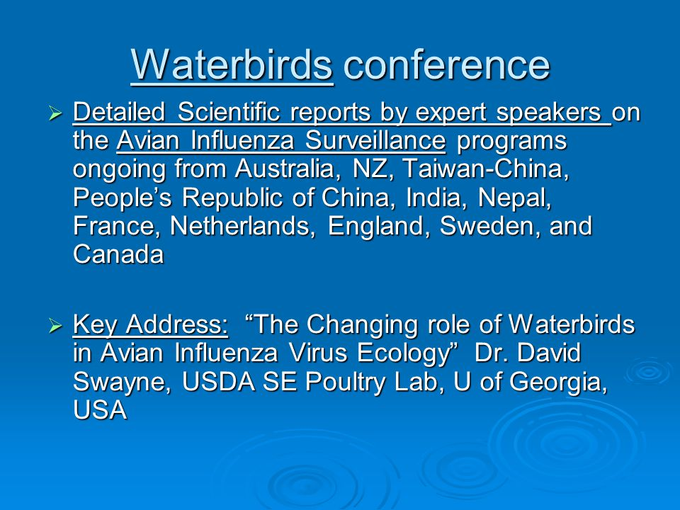 Waterbirds conference  Detailed Scientific reports by expert speakers on the Avian Influenza Surveillance programs ongoing from Australia, NZ, Taiwan-China, People's Republic of China, India, Nepal, France, Netherlands, England, Sweden, and Canada  Key Address: The Changing role of Waterbirds in Avian Influenza Virus Ecology Dr.