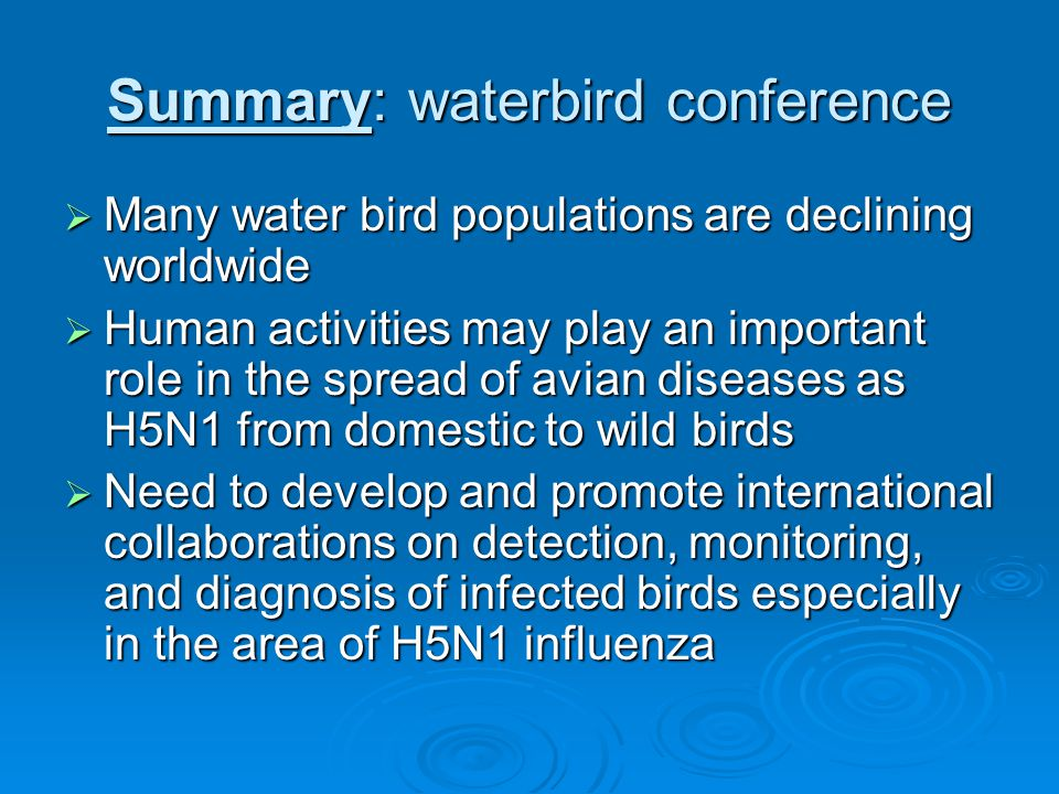 Summary: waterbird conference  Many water bird populations are declining worldwide  Human activities may play an important role in the spread of avian diseases as H5N1 from domestic to wild birds  Need to develop and promote international collaborations on detection, monitoring, and diagnosis of infected birds especially in the area of H5N1 influenza