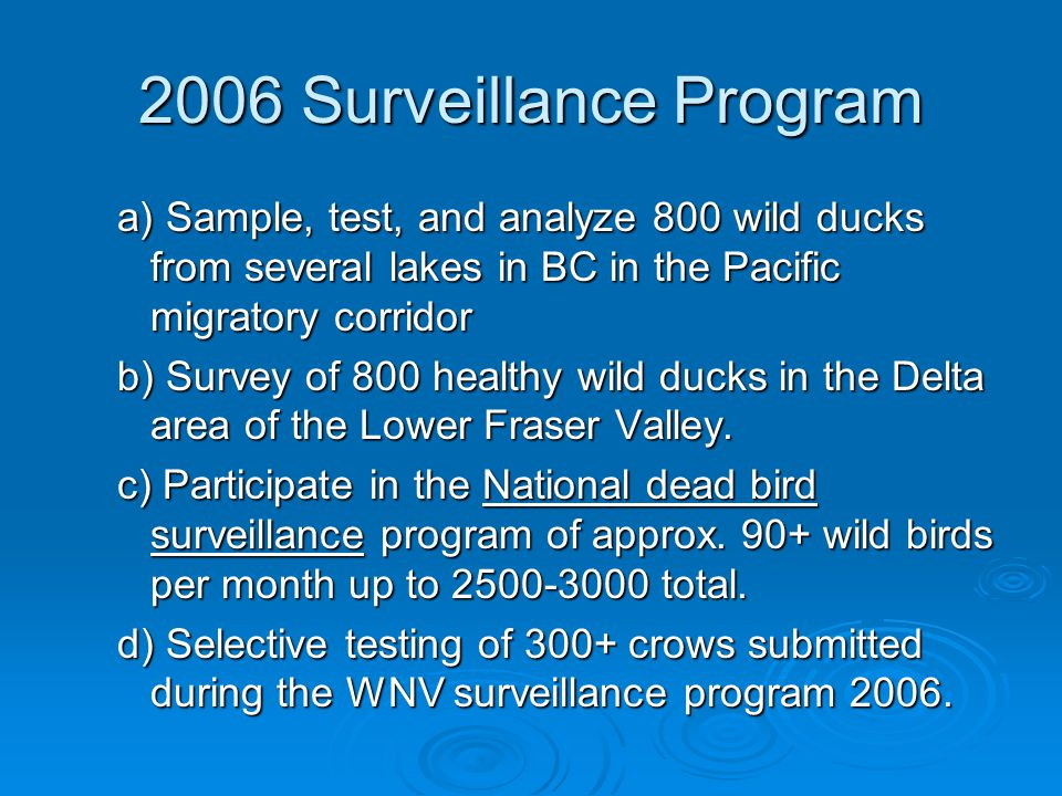 2006 Surveillance Program a) Sample, test, and analyze 800 wild ducks from several lakes in BC in the Pacific migratory corridor b) Survey of 800 healthy wild ducks in the Delta area of the Lower Fraser Valley.