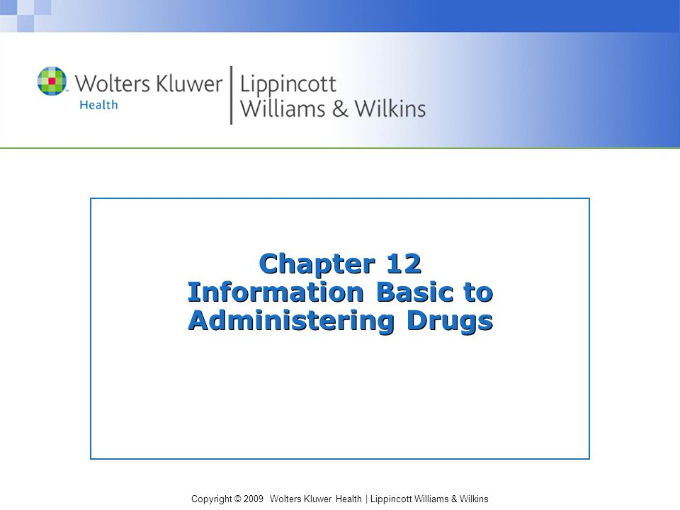 Copyright © 2009 Wolters Kluwer Health | Lippincott Williams & Wilkins Chapter 12 Information Basic to Administering Drugs