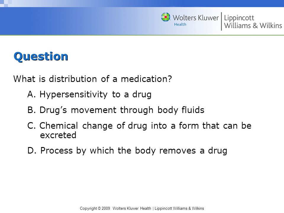 Copyright © 2009 Wolters Kluwer Health | Lippincott Williams & Wilkins Question What is distribution of a medication.