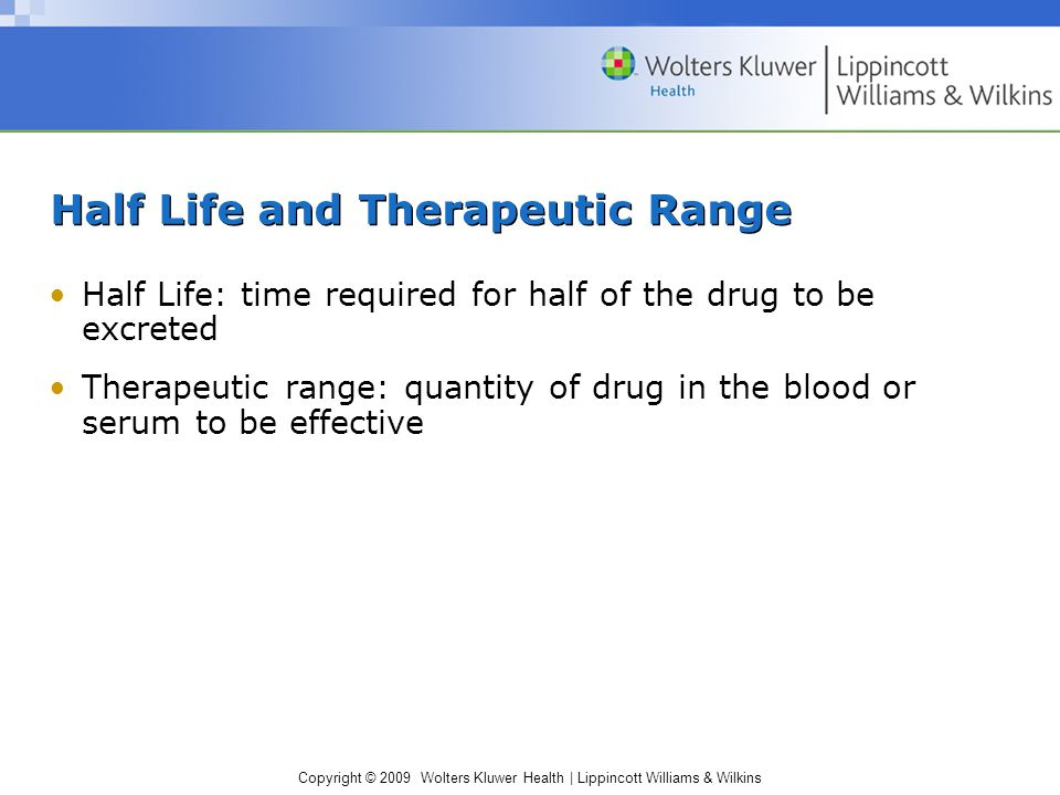 Copyright © 2009 Wolters Kluwer Health | Lippincott Williams & Wilkins Half Life and Therapeutic Range Half Life: time required for half of the drug to be excreted Therapeutic range: quantity of drug in the blood or serum to be effective