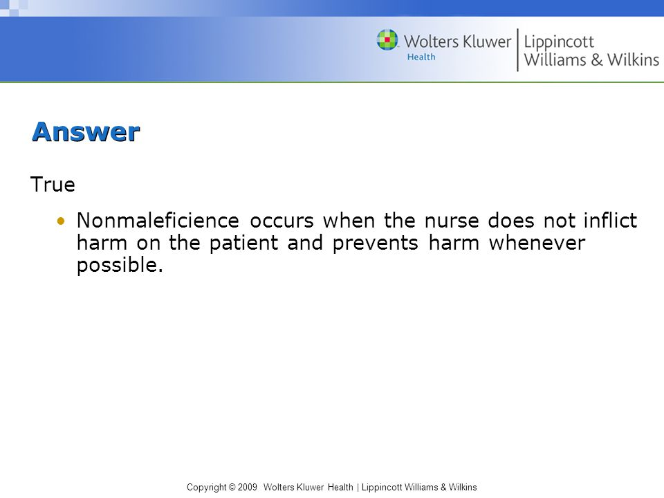 Copyright © 2009 Wolters Kluwer Health | Lippincott Williams & Wilkins Answer True Nonmaleficience occurs when the nurse does not inflict harm on the patient and prevents harm whenever possible.