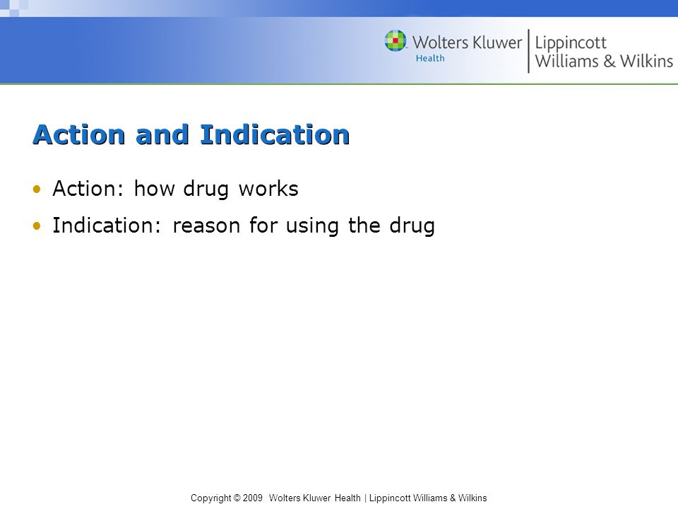 Copyright © 2009 Wolters Kluwer Health | Lippincott Williams & Wilkins Action and Indication Action: how drug works Indication: reason for using the drug