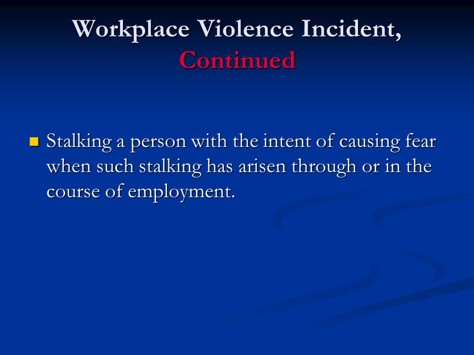 Workplace Violence Incident, Continued Stalking a person with the intent of causing fear when such stalking has arisen through or in the course of employment.