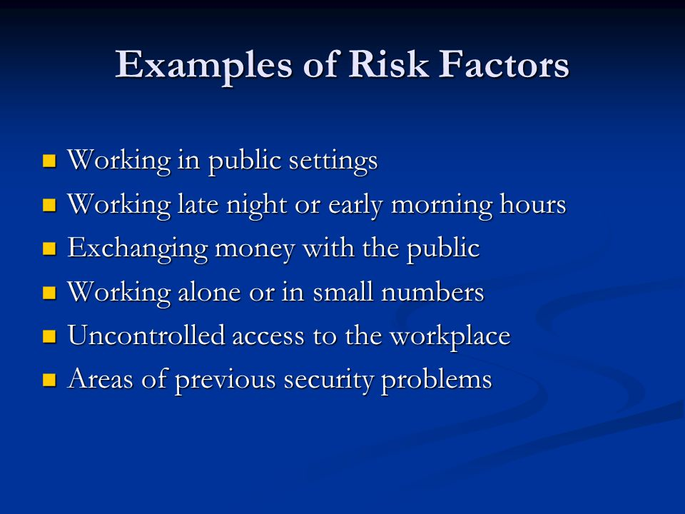 Examples of Risk Factors Working in public settings Working in public settings Working late night or early morning hours Working late night or early morning hours Exchanging money with the public Exchanging money with the public Working alone or in small numbers Working alone or in small numbers Uncontrolled access to the workplace Uncontrolled access to the workplace Areas of previous security problems Areas of previous security problems