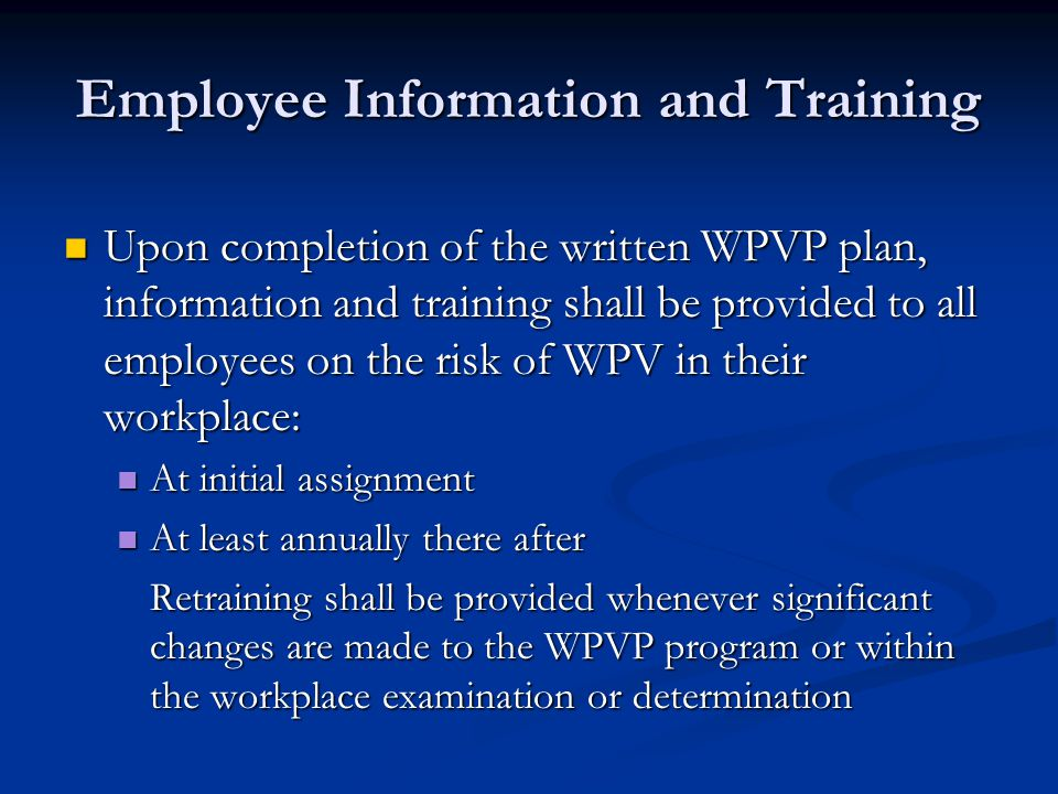Employee Information and Training Upon completion of the written WPVP plan, information and training shall be provided to all employees on the risk of WPV in their workplace: Upon completion of the written WPVP plan, information and training shall be provided to all employees on the risk of WPV in their workplace: At initial assignment At initial assignment At least annually there after At least annually there after Retraining shall be provided whenever significant changes are made to the WPVP program or within the workplace examination or determination