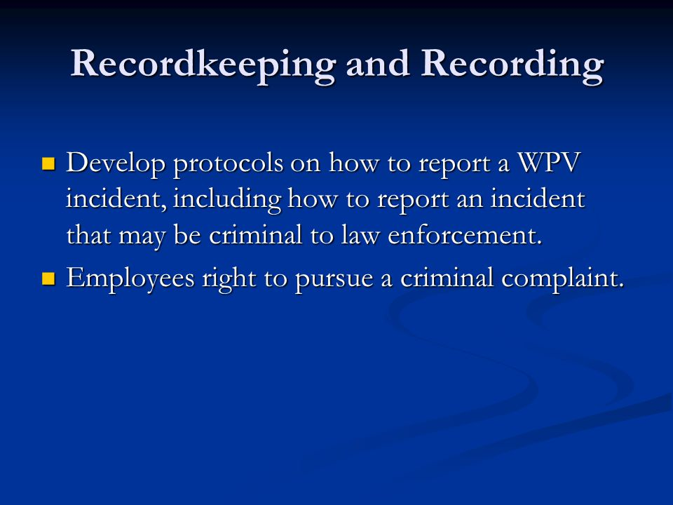 Recordkeeping and Recording Develop protocols on how to report a WPV incident, including how to report an incident that may be criminal to law enforcement.