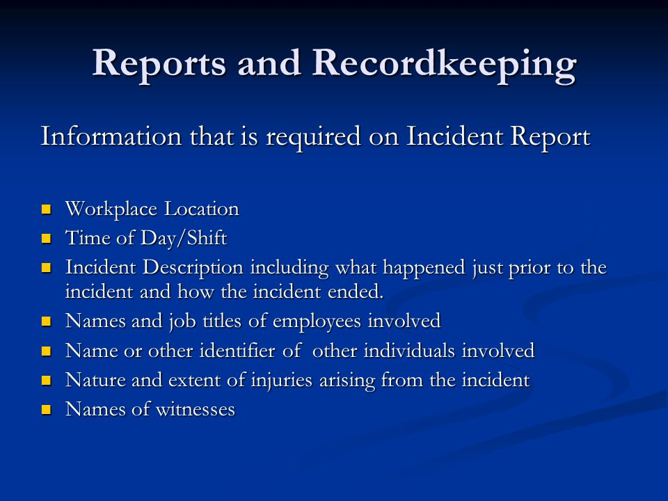 Reports and Recordkeeping Information that is required on Incident Report Workplace Location Workplace Location Time of Day/Shift Time of Day/Shift Incident Description including what happened just prior to the incident and how the incident ended.