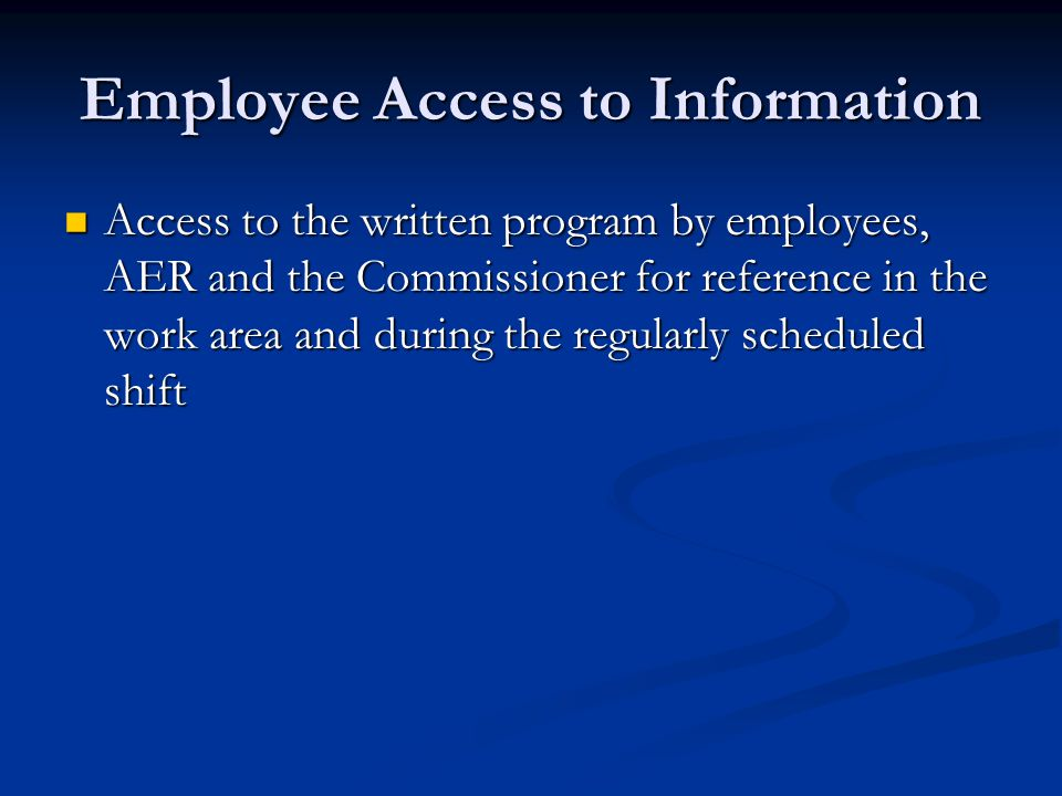 Employee Access to Information Access to the written program by employees, AER and the Commissioner for reference in the work area and during the regularly scheduled shift Access to the written program by employees, AER and the Commissioner for reference in the work area and during the regularly scheduled shift