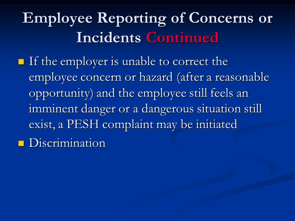 Employee Reporting of Concerns or Incidents Continued If the employer is unable to correct the employee concern or hazard (after a reasonable opportunity) and the employee still feels an imminent danger or a dangerous situation still exist, a PESH complaint may be initiated If the employer is unable to correct the employee concern or hazard (after a reasonable opportunity) and the employee still feels an imminent danger or a dangerous situation still exist, a PESH complaint may be initiated Discrimination Discrimination