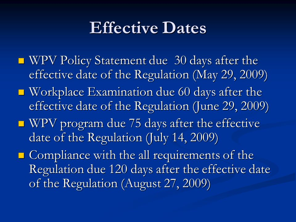Effective Dates WPV Policy Statement due 30 days after the effective date of the Regulation (May 29, 2009) WPV Policy Statement due 30 days after the effective date of the Regulation (May 29, 2009) Workplace Examination due 60 days after the effective date of the Regulation (June 29, 2009) Workplace Examination due 60 days after the effective date of the Regulation (June 29, 2009) WPV program due 75 days after the effective date of the Regulation (July 14, 2009) WPV program due 75 days after the effective date of the Regulation (July 14, 2009) Compliance with the all requirements of the Regulation due 120 days after the effective date of the Regulation (August 27, 2009) Compliance with the all requirements of the Regulation due 120 days after the effective date of the Regulation (August 27, 2009)