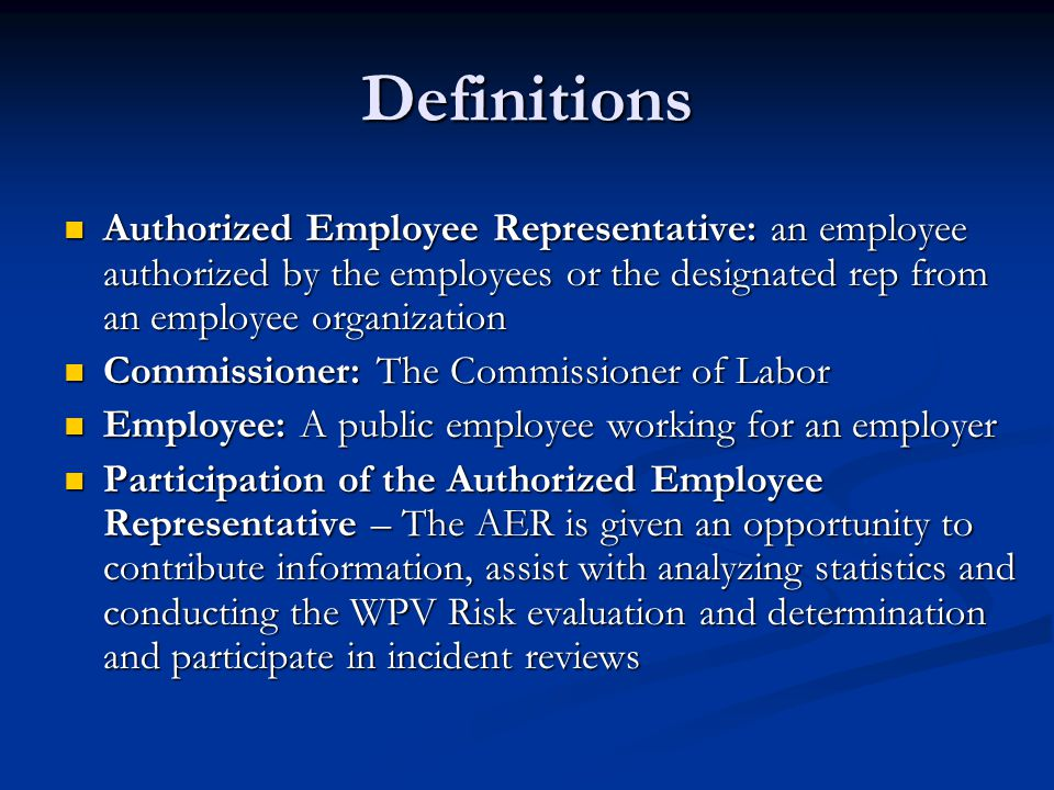 Definitions Authorized Employee Representative: an employee authorized by the employees or the designated rep from an employee organization Authorized Employee Representative: an employee authorized by the employees or the designated rep from an employee organization Commissioner: The Commissioner of Labor Commissioner: The Commissioner of Labor Employee: A public employee working for an employer Employee: A public employee working for an employer Participation of the Authorized Employee Representative – The AER is given an opportunity to contribute information, assist with analyzing statistics and conducting the WPV Risk evaluation and determination and participate in incident reviews Participation of the Authorized Employee Representative – The AER is given an opportunity to contribute information, assist with analyzing statistics and conducting the WPV Risk evaluation and determination and participate in incident reviews