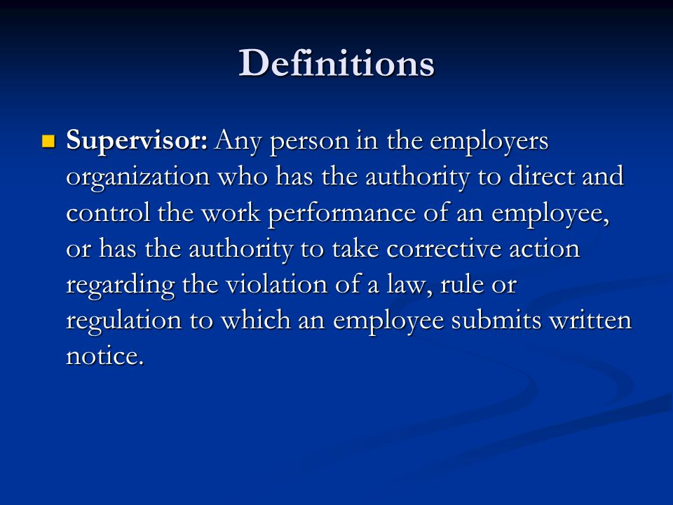 Definitions Supervisor: Any person in the employers organization who has the authority to direct and control the work performance of an employee, or has the authority to take corrective action regarding the violation of a law, rule or regulation to which an employee submits written notice.