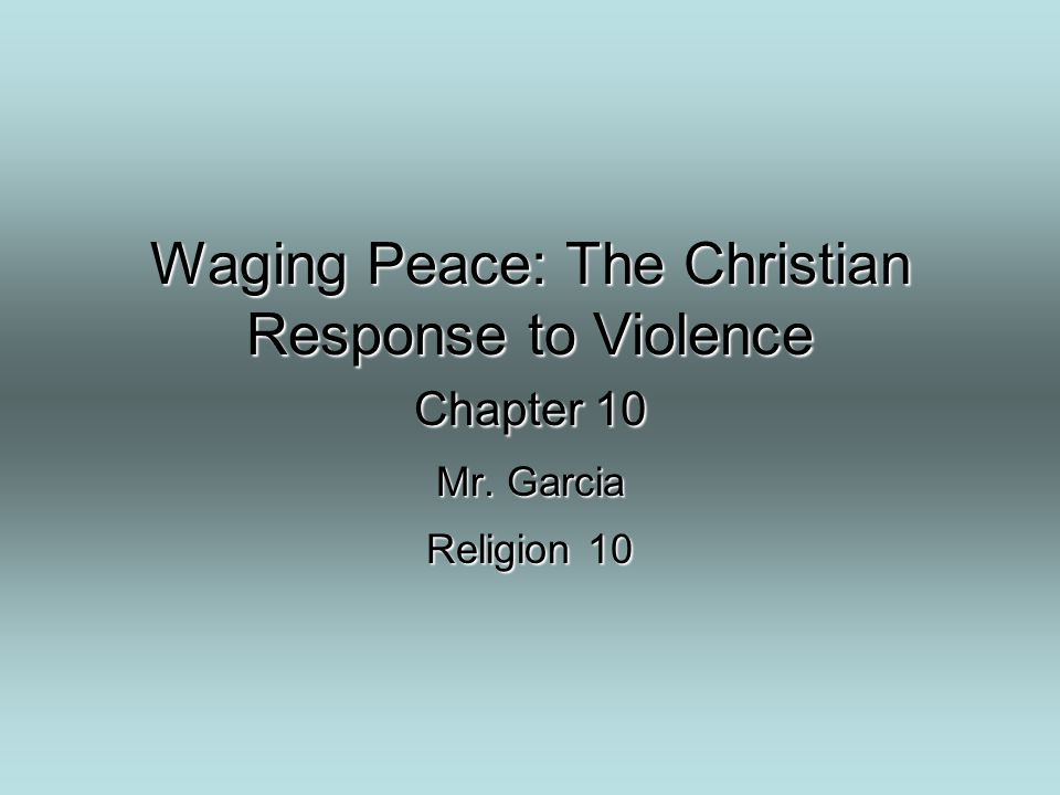 Waging Peace: The Christian Response to Violence Chapter 10 Mr. Garcia Religion 10