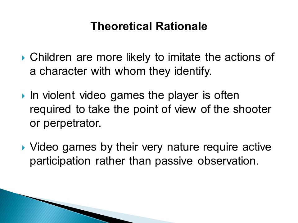  Children are more likely to imitate the actions of a character with whom they identify.  In violent video games the player is often required to tak