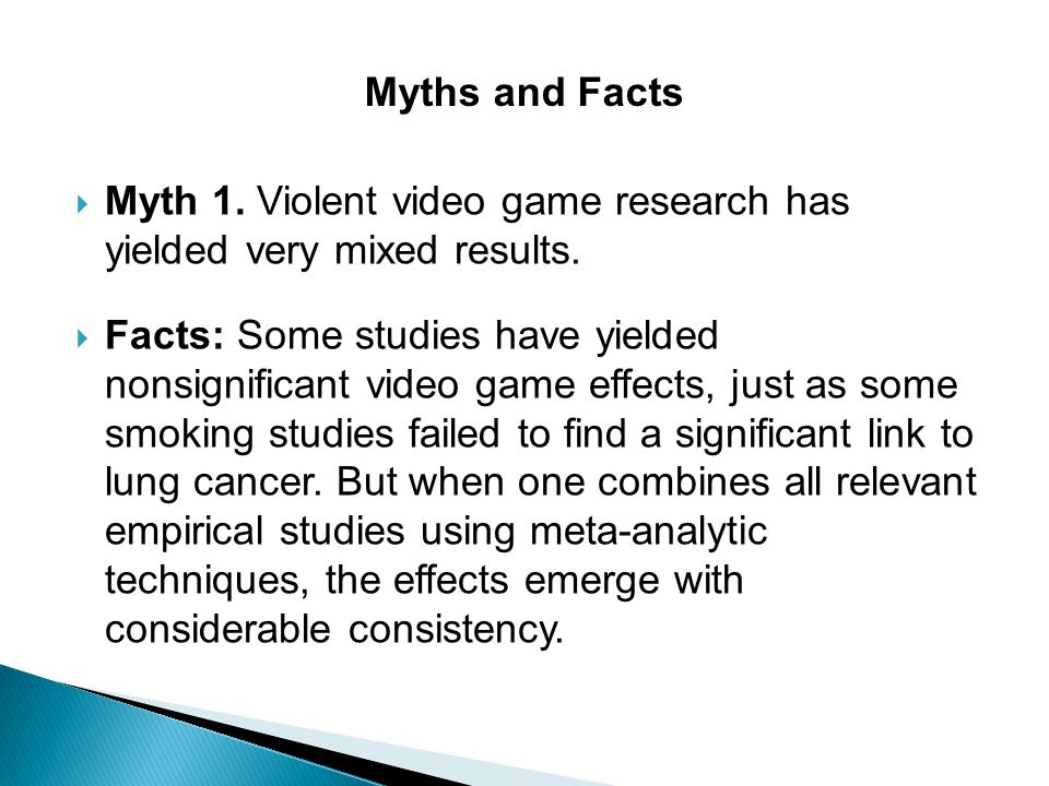  Myth 1. Violent video game research has yielded very mixed results.  Facts: Some studies have yielded nonsignificant video game effects, just as so