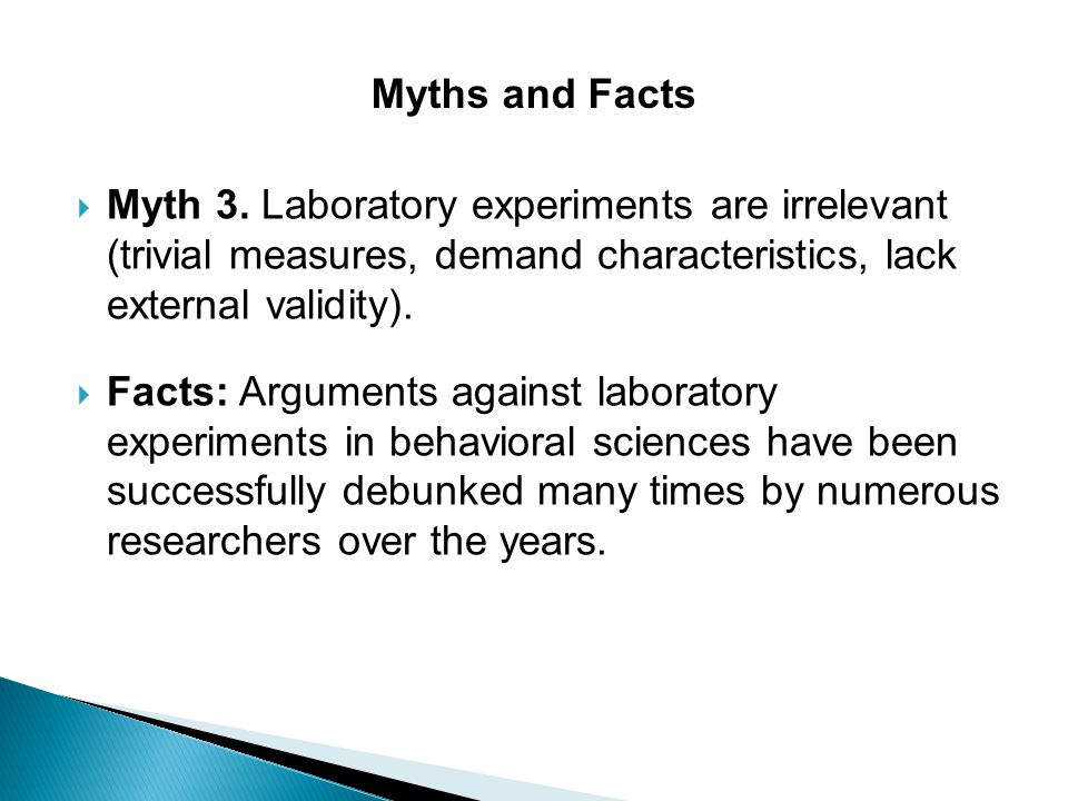  Myth 3. Laboratory experiments are irrelevant (trivial measures, demand characteristics, lack external validity).  Facts: Arguments against laborat