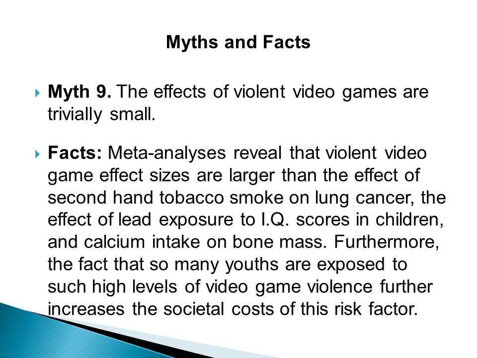  Myth 9. The effects of violent video games are trivially small.  Facts: Meta-analyses reveal that violent video game effect sizes are larger than t