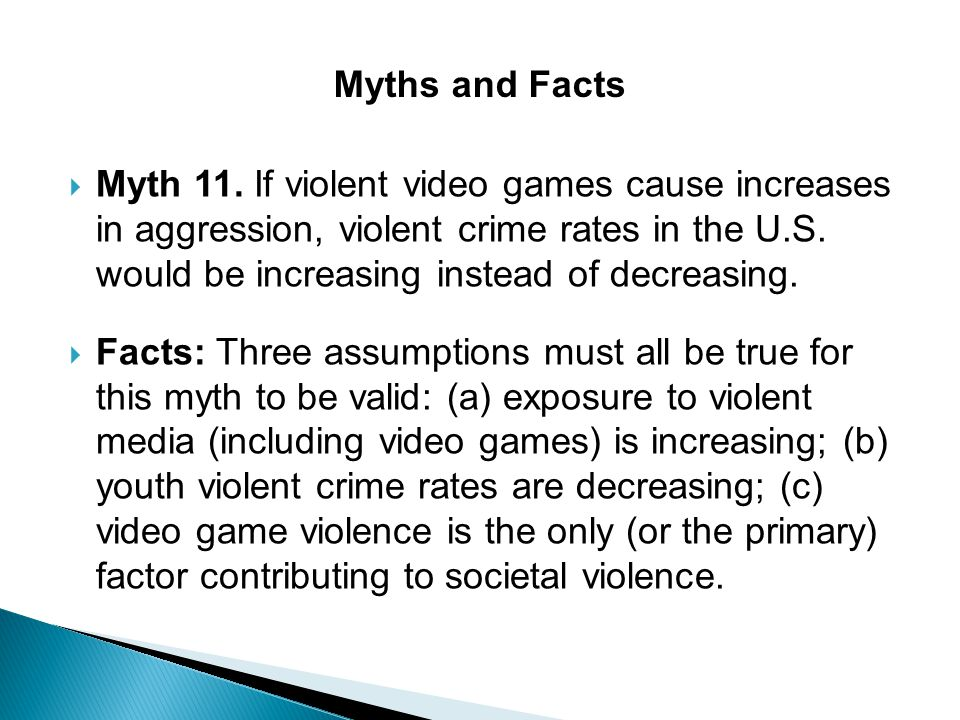  Myth 11. If violent video games cause increases in aggression, violent crime rates in the U.S. would be increasing instead of decreasing.  Facts: T