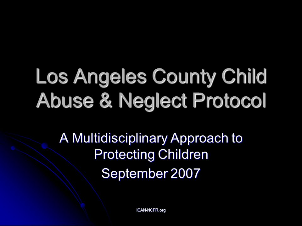 ICAN-NCFR.org Los Angeles County Child Abuse & Neglect Protocol A Multidisciplinary Approach to Protecting Children September 2007