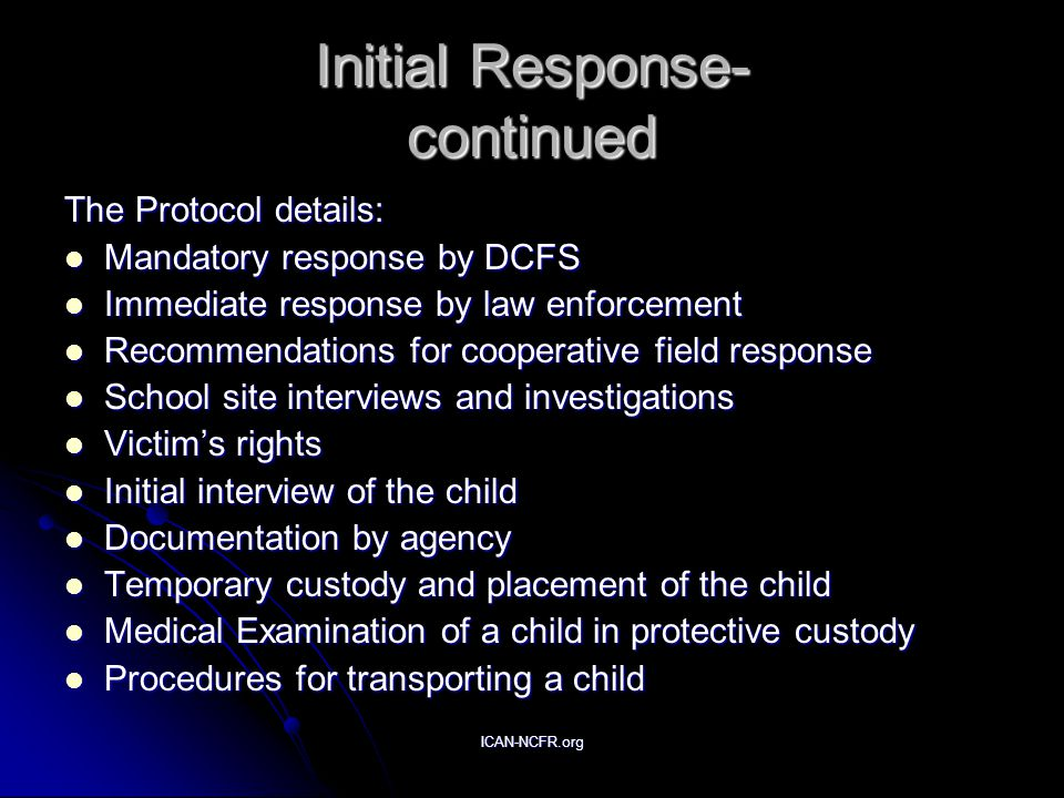 ICAN-NCFR.org Initial Response- continued The Protocol details: Mandatory response by DCFS Mandatory response by DCFS Immediate response by law enforcement Immediate response by law enforcement Recommendations for cooperative field response Recommendations for cooperative field response School site interviews and investigations School site interviews and investigations Victim's rights Victim's rights Initial interview of the child Initial interview of the child Documentation by agency Documentation by agency Temporary custody and placement of the child Temporary custody and placement of the child Medical Examination of a child in protective custody Medical Examination of a child in protective custody Procedures for transporting a child Procedures for transporting a child