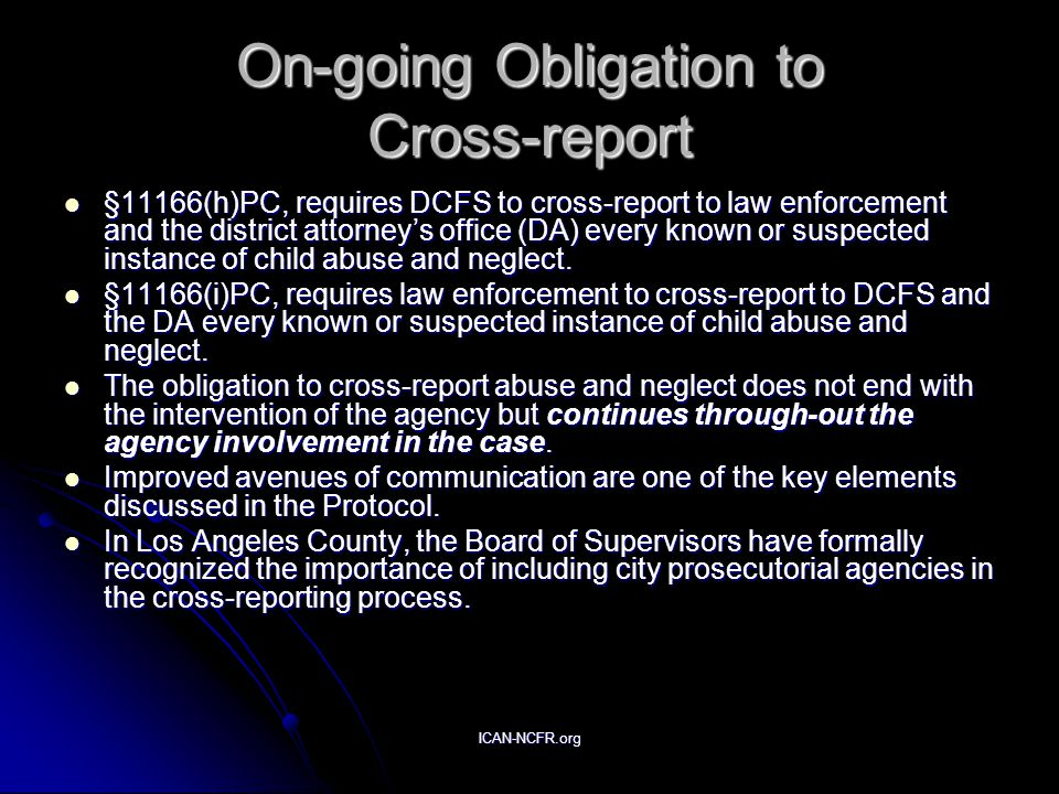 ICAN-NCFR.org On-going Obligation to Cross-report §11166(h)PC, requires DCFS to cross-report to law enforcement and the district attorney's office (DA) every known or suspected instance of child abuse and neglect.
