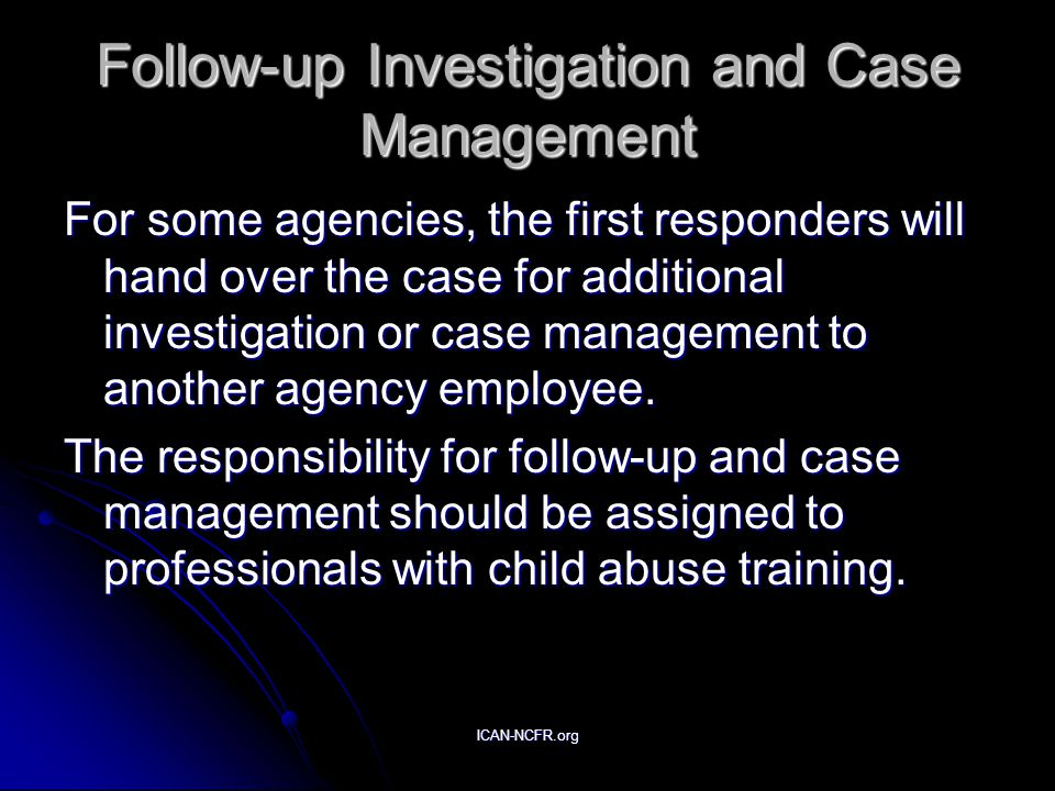 ICAN-NCFR.org Follow-up Investigation and Case Management For some agencies, the first responders will hand over the case for additional investigation