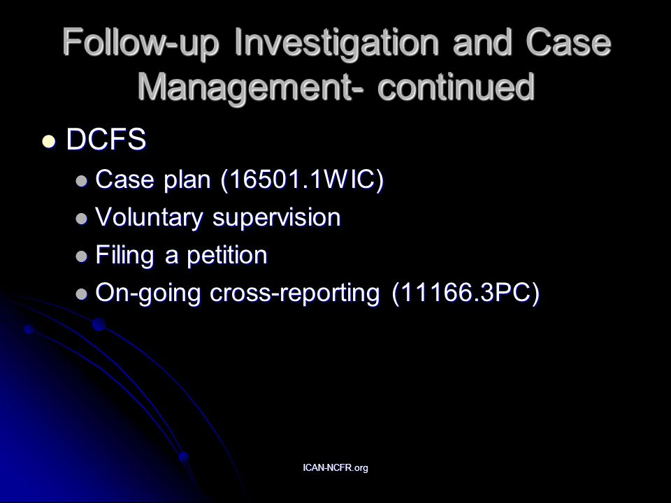 ICAN-NCFR.org Follow-up Investigation and Case Management- continued DCFS DCFS Case plan (16501.1WIC) Case plan (16501.1WIC) Voluntary supervision Vol