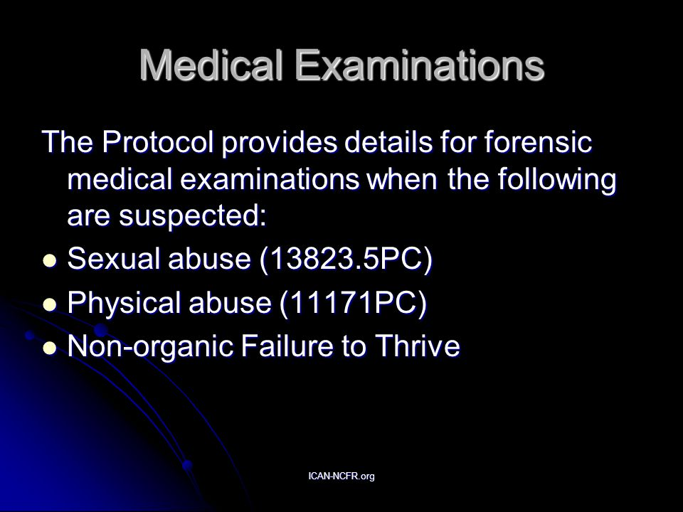 ICAN-NCFR.org Medical Examinations The Protocol provides details for forensic medical examinations when the following are suspected: Sexual abuse (13823.5PC) Sexual abuse (13823.5PC) Physical abuse (11171PC) Physical abuse (11171PC) Non-organic Failure to Thrive Non-organic Failure to Thrive