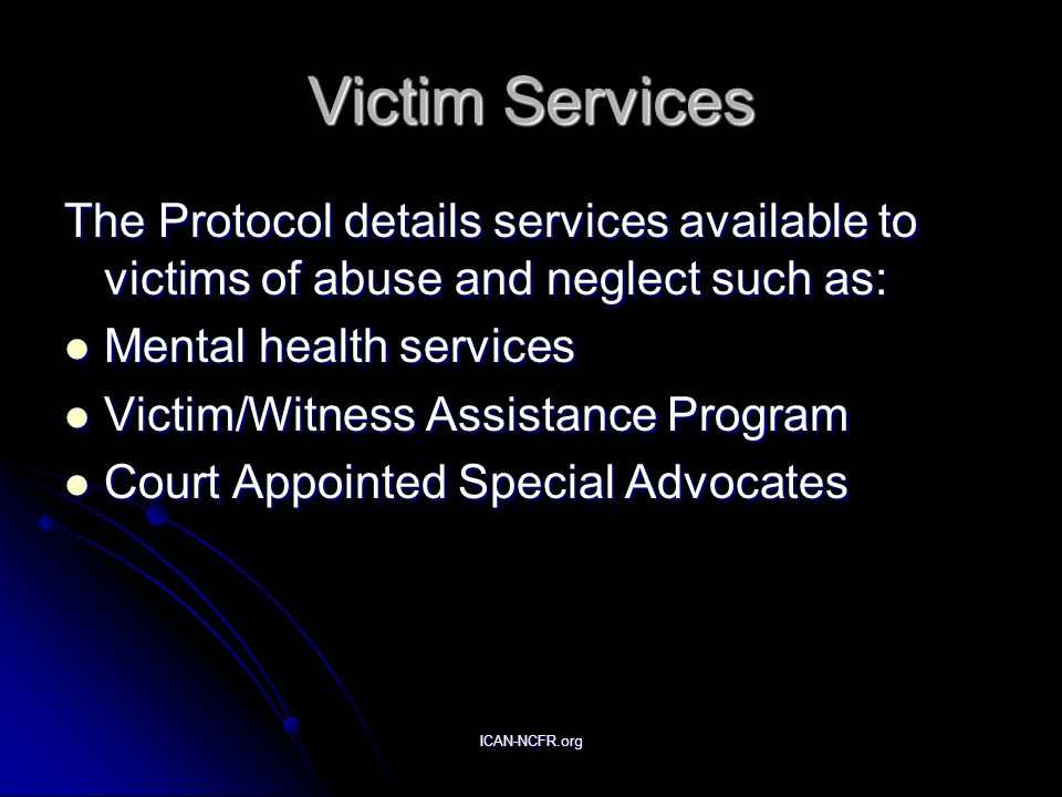 ICAN-NCFR.org Victim Services The Protocol details services available to victims of abuse and neglect such as: Mental health services Mental health services Victim/Witness Assistance Program Victim/Witness Assistance Program Court Appointed Special Advocates Court Appointed Special Advocates