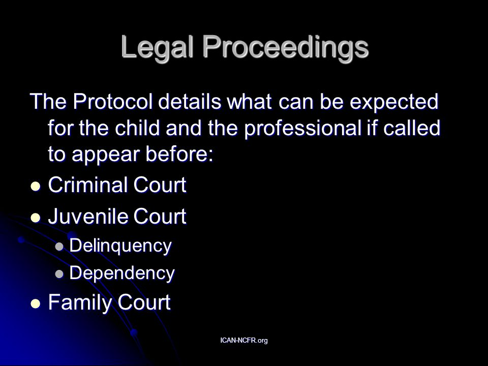 ICAN-NCFR.org Legal Proceedings The Protocol details what can be expected for the child and the professional if called to appear before: Criminal Court Criminal Court Juvenile Court Juvenile Court Delinquency Delinquency Dependency Dependency Family Court Family Court