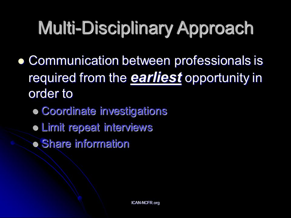 ICAN-NCFR.org Multi-Disciplinary Approach Communication between professionals is required from the earliest opportunity in order to Communication betw